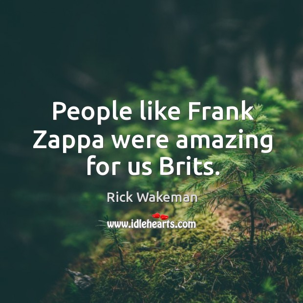 People like frank zappa were amazing for us brits. Image