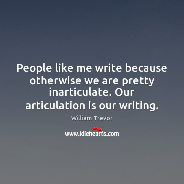 People like me write because otherwise we are pretty inarticulate. Our articulation Image