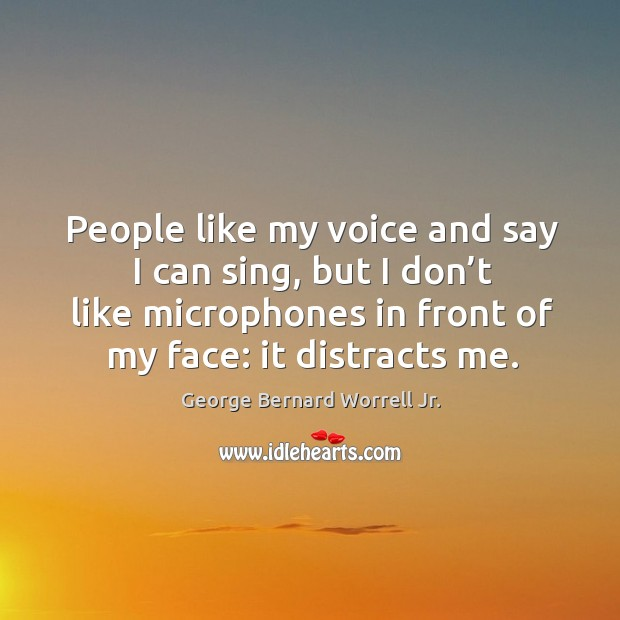 People like my voice and say I can sing, but I don't like microphones in front of my face: it distracts me. Image