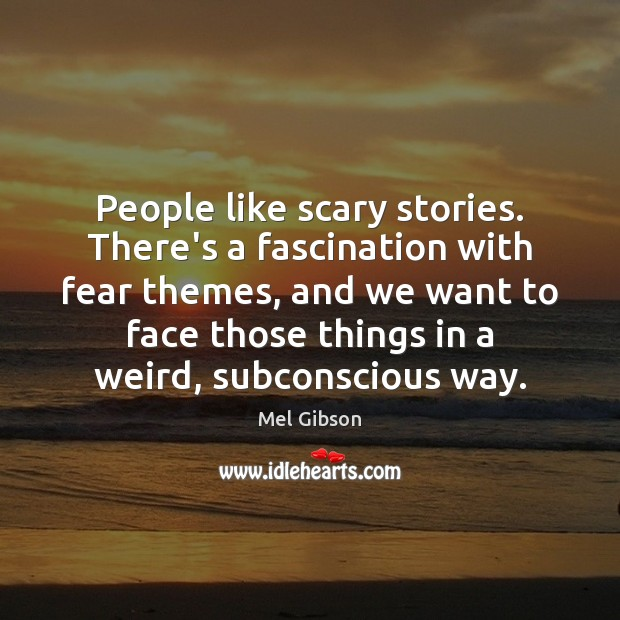 People like scary stories. There's a fascination with fear themes, and we Mel Gibson Picture Quote