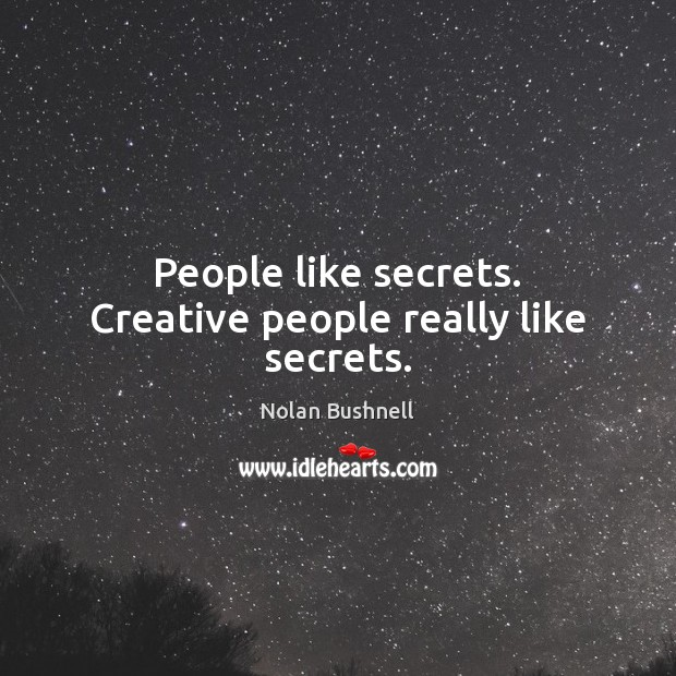 People like secrets. Creative people really like secrets. Nolan Bushnell Picture Quote