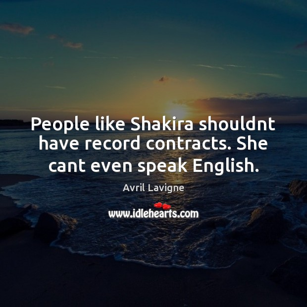 People like Shakira shouldnt have record contracts. She cant even speak English. Avril Lavigne Picture Quote