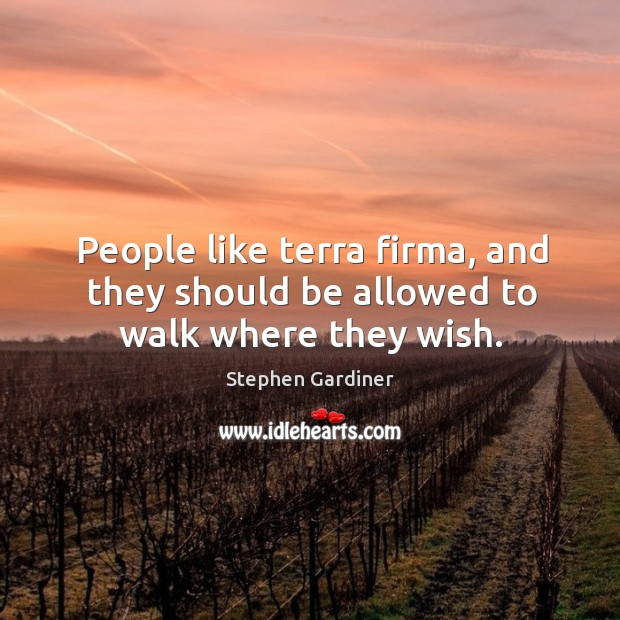 People like terra firma, and they should be allowed to walk where they wish. Stephen Gardiner Picture Quote