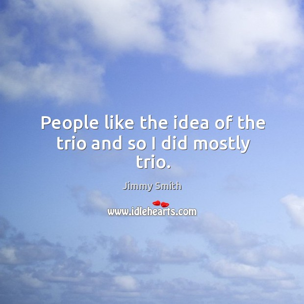 People like the idea of the trio and so I did mostly trio. Image