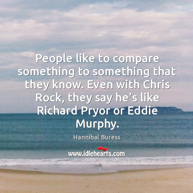People like to compare something to something that they know. Even with chris rock, they say he's like richard pryor or eddie murphy. Image
