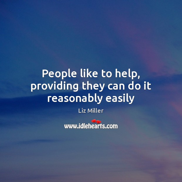 People like to help, providing they can do it reasonably easily Liz Miller Picture Quote