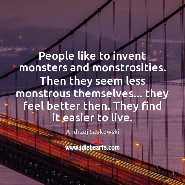 Image, People like to invent monsters and monstrosities. Then they seem less monstrous