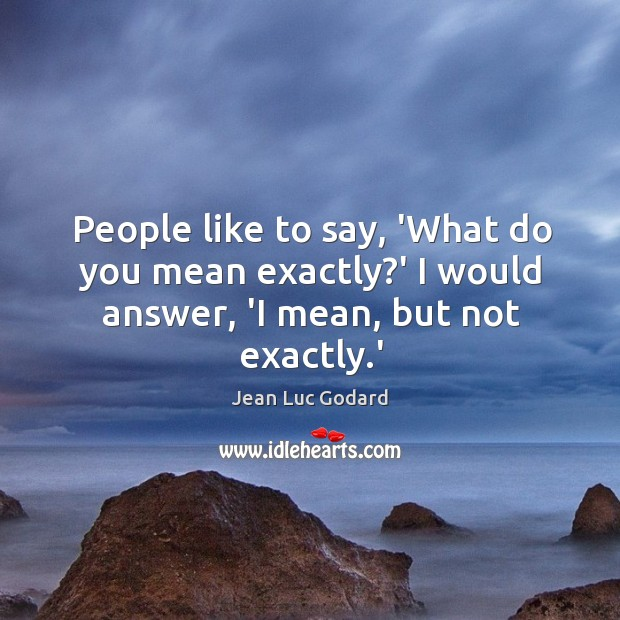 People like to say, 'What do you mean exactly?' I would answer, 'I mean, but not exactly.' Image