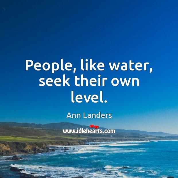 People, like water, seek their own level. Image