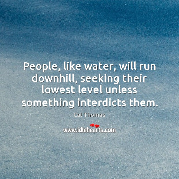 People, like water, will run downhill, seeking their lowest level unless something Image