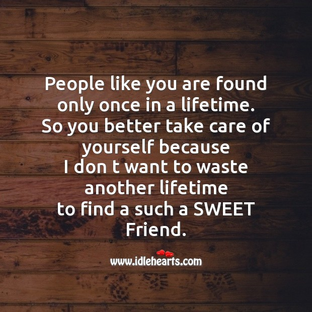 People like you are found only once in a lifetime. Friendship Messages Image