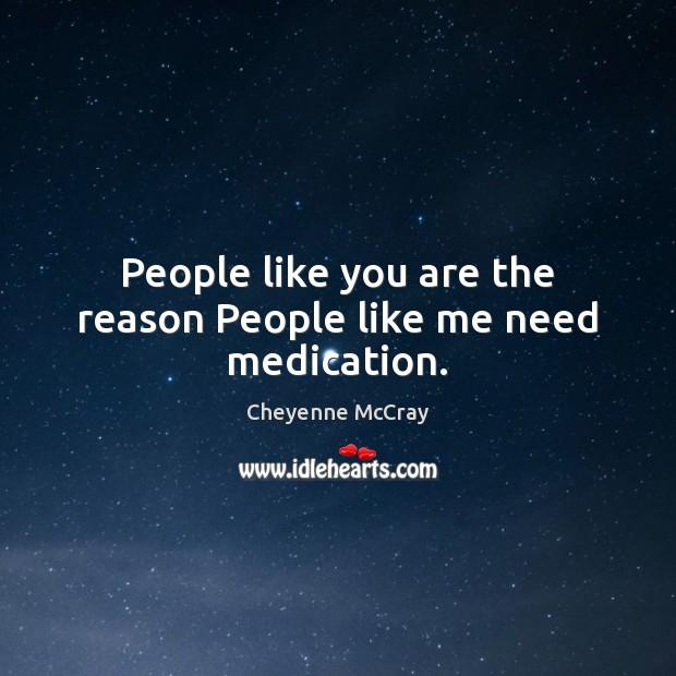 Image, People like you are the reason People like me need medication.