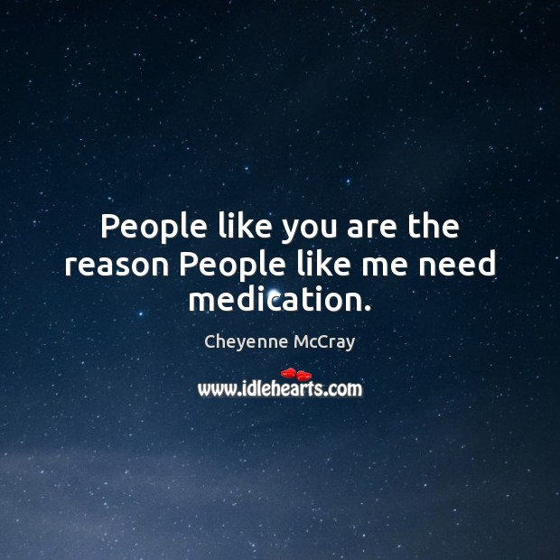 People like you are the reason People like me need medication. Image