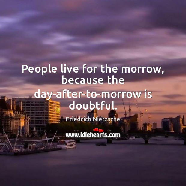 People live for the morrow, because the day-after-to-morrow is doubtful. Image