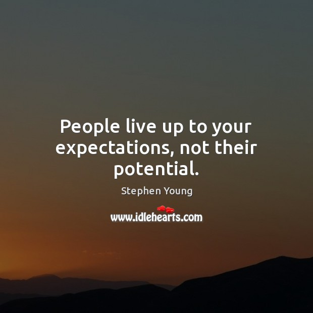 People live up to your expectations, not their potential. Stephen Young Picture Quote