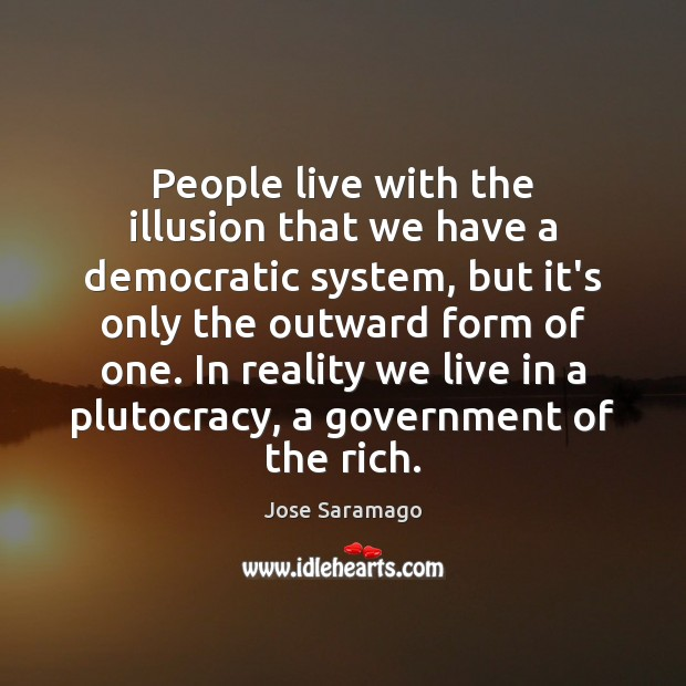 Image, People live with the illusion that we have a democratic system, but