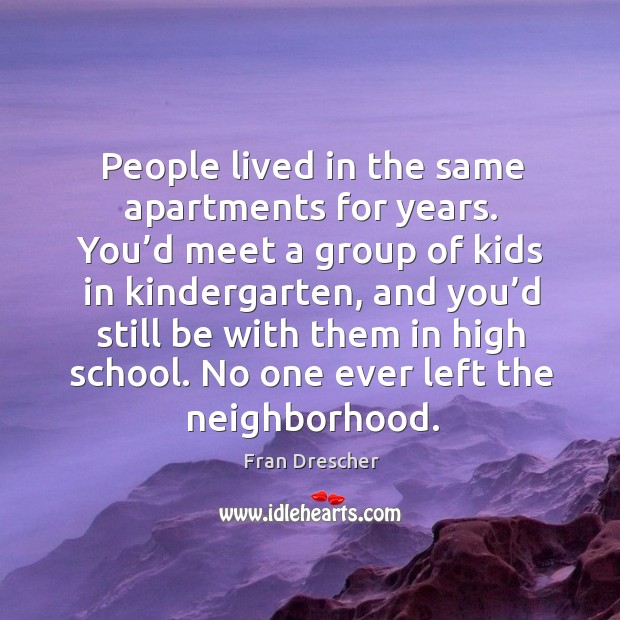 People lived in the same apartments for years. You'd meet a group of kids in kindergarten Fran Drescher Picture Quote