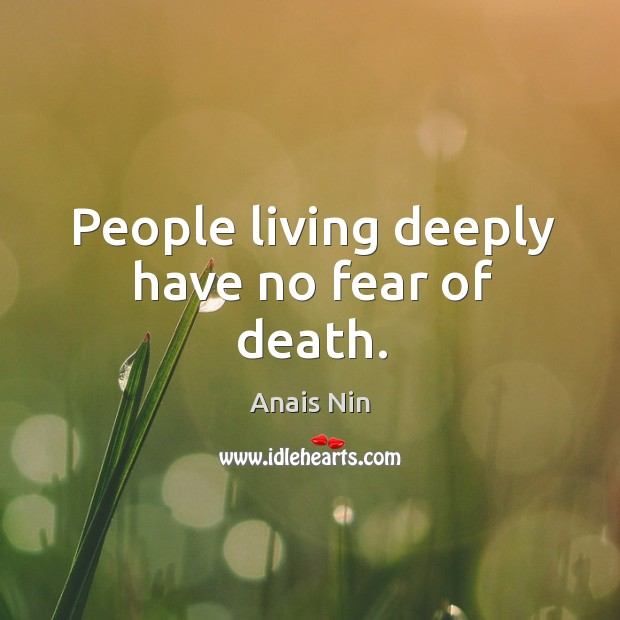 People living deeply have no fear of death. Image