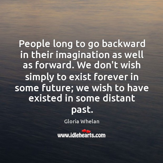 People long to go backward in their imagination as well as forward. Image