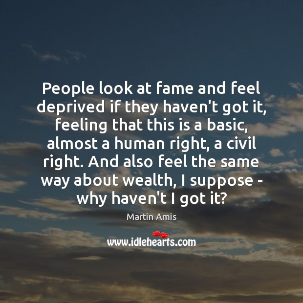 People look at fame and feel deprived if they haven't got it, Image