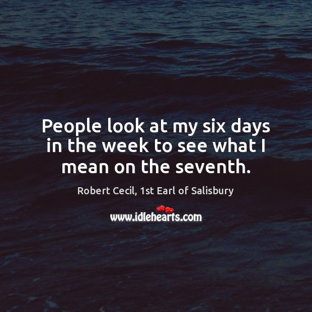 People look at my six days in the week to see what I mean on the seventh. Image