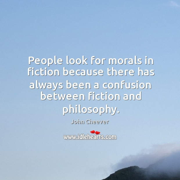 People look for morals in fiction because there has always been a confusion between fiction and philosophy. John Cheever Picture Quote