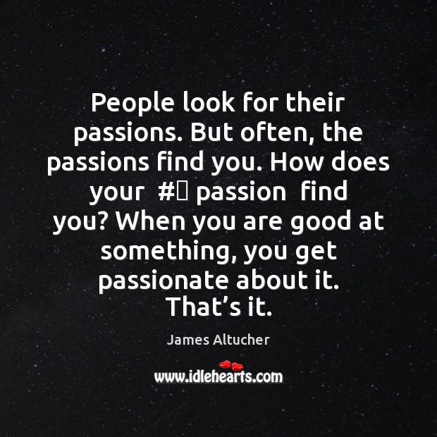 People look for their passions. But often, the passions find you. How Image