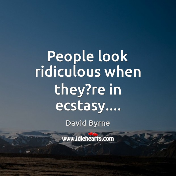 Image, People look ridiculous when they?re in ecstasy….