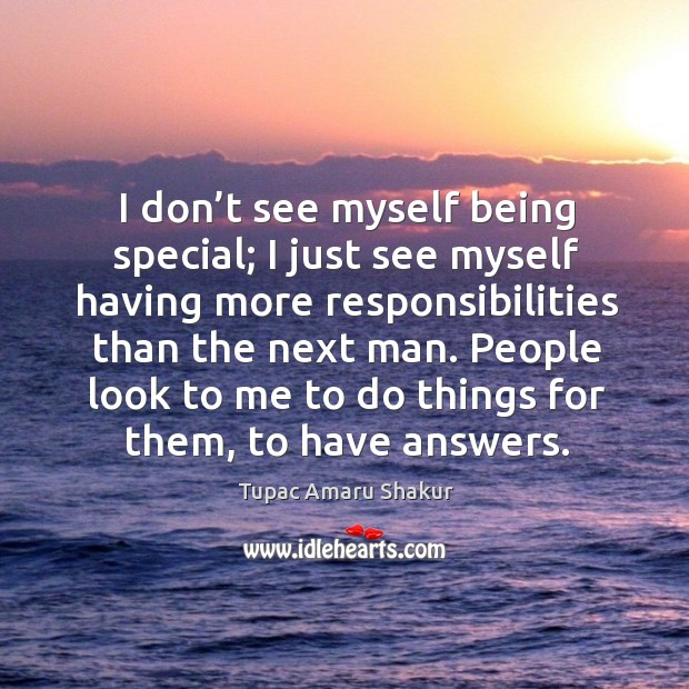 People look to me to do things for them, to have answers. Image