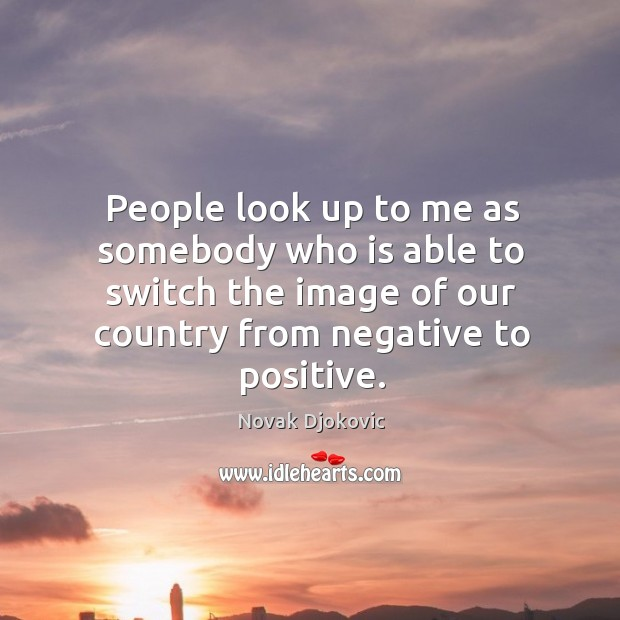 Image, People look up to me as somebody who is able to switch the image of our country from negative to positive.