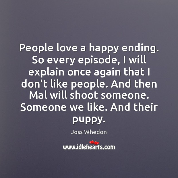 People love a happy ending. So every episode, I will explain once Joss Whedon Picture Quote