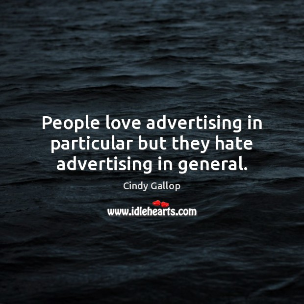 People love advertising in particular but they hate advertising in general. Image