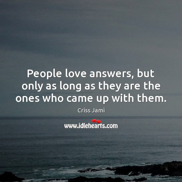 People love answers, but only as long as they are the ones who came up with them. Criss Jami Picture Quote