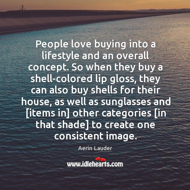 People love buying into a lifestyle and an overall concept. So when Aerin Lauder Picture Quote