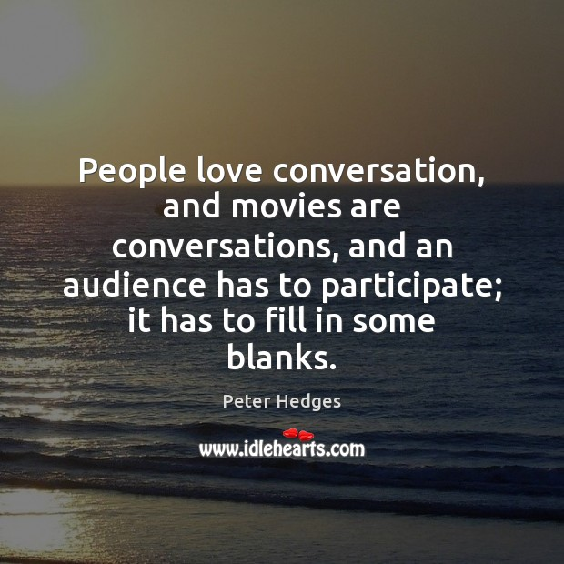 People love conversation, and movies are conversations, and an audience has to Image