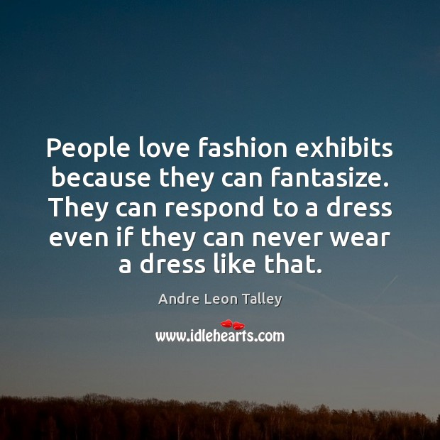 Image, People love fashion exhibits because they can fantasize. They can respond to