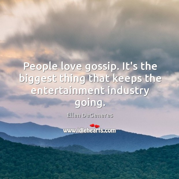 People love gossip. It's the biggest thing that keeps the entertainment industry going. Image