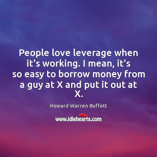 People love leverage when it's working. I mean, it's so easy to Image