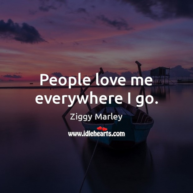 People love me everywhere I go. Ziggy Marley Picture Quote