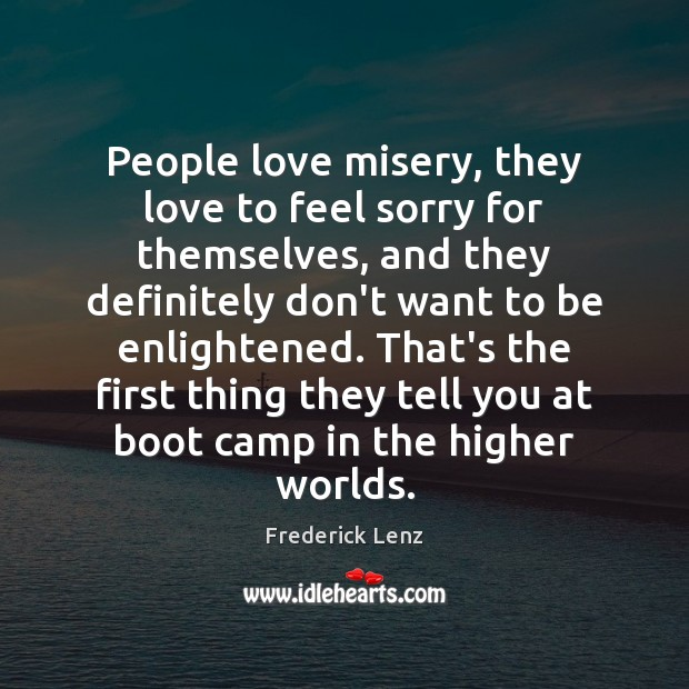 People love misery, they love to feel sorry for themselves, and they Image