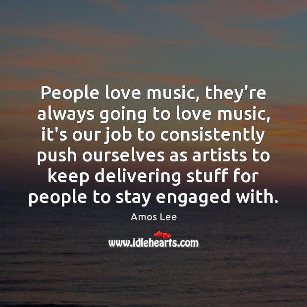 Image, People love music, they're always going to love music, it's our job