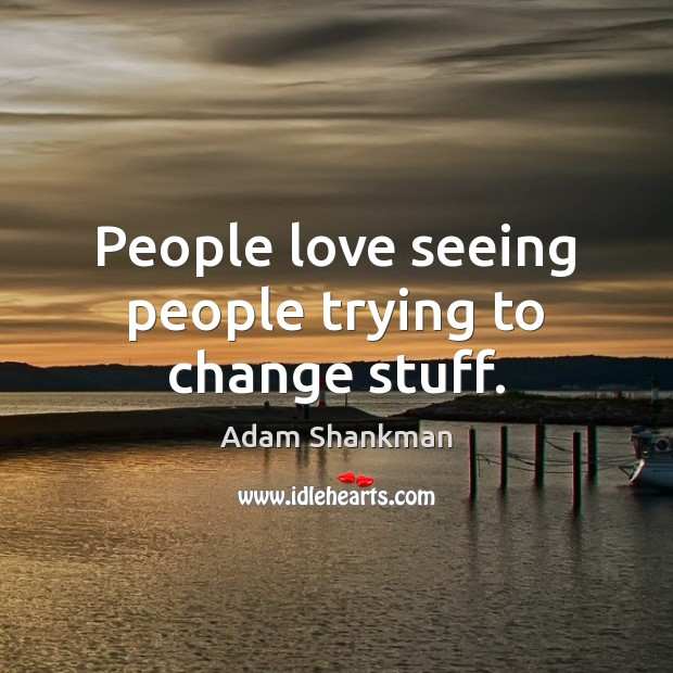 People love seeing people trying to change stuff. Image