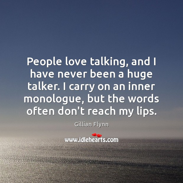 People love talking, and I have never been a huge talker. I Gillian Flynn Picture Quote