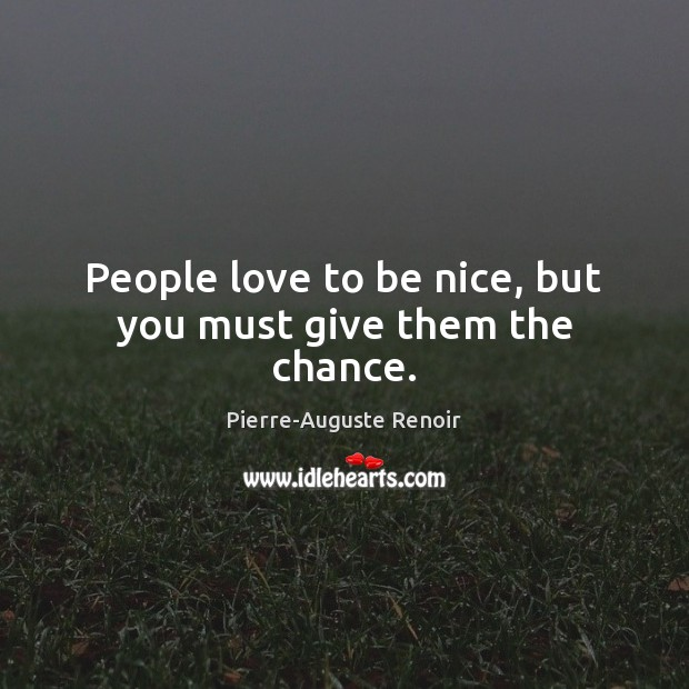 People love to be nice, but you must give them the chance. Pierre-Auguste Renoir Picture Quote