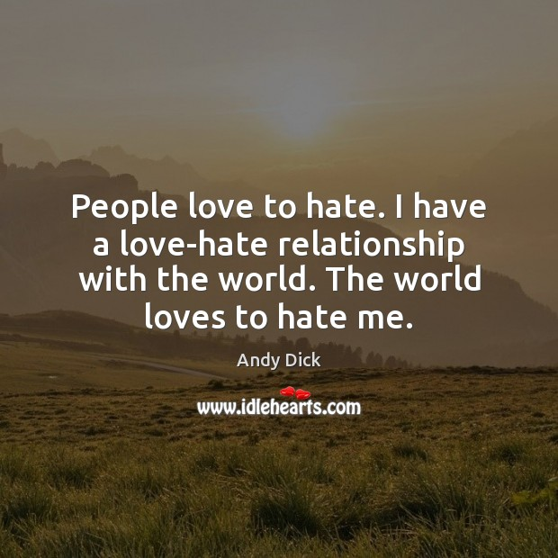 Image, People love to hate. I have a love-hate relationship with the world.