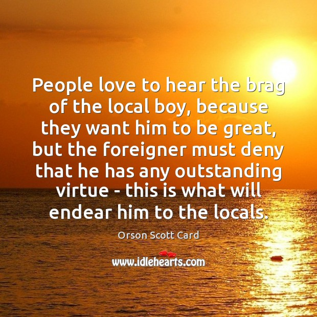 People love to hear the brag of the local boy, because they Orson Scott Card Picture Quote