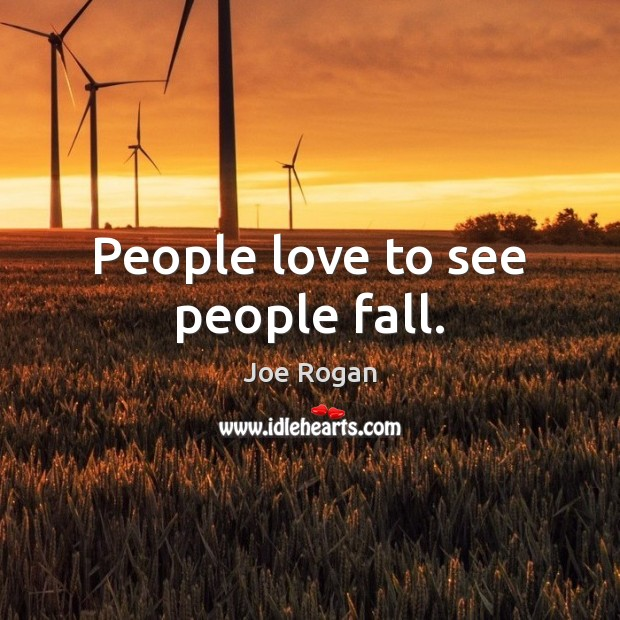 People love to see people fall. Joe Rogan Picture Quote