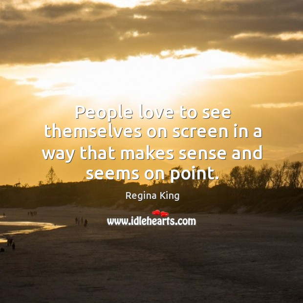 People love to see themselves on screen in a way that makes sense and seems on point. Image