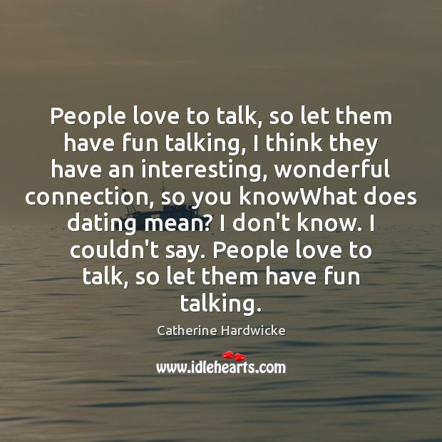 People love to talk, so let them have fun talking, I think Image