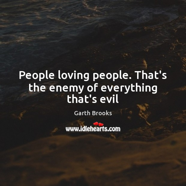 People loving people. That's the enemy of everything that's evil Image